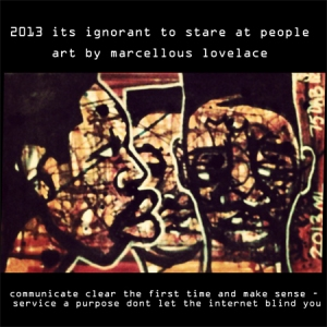 2013 its ignorant to stare at people art by marcellous lovelace - communicate clear the first time and make sense - service a purpose dont let the internet blind you