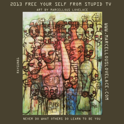 2013 FREE YOUR SELF FROM STUPID TV ART BY MARCELLOUS LOVELACE
